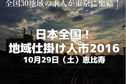 ◆募集終了◆<br />【東京】 10/29(土) 日本全国!地域仕掛け人市2016
